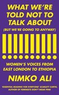 What We're Told Not to Talk About (But We're Going to Anyway): Women's Stories from East London to Ethiopia