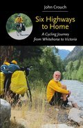 SIX HIGHWAYS TO HOME: A Cycling Journey from Whitehorse to Victoria