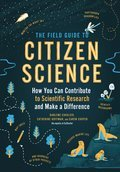 The Field Guide to Citizen Science: How You Can Contribute to Scientific Research and Make a Difference