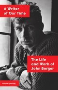 A Writer of Our Time: The Life and Work of John Berger